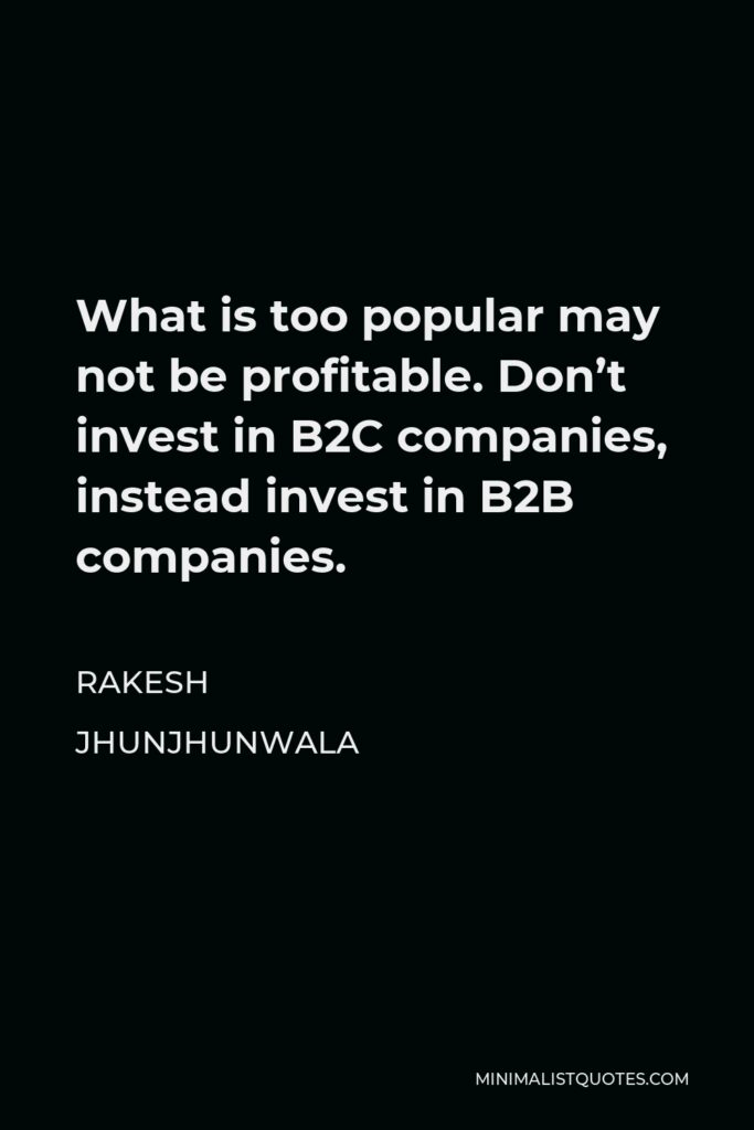 Rakesh Jhunjhunwala Quote - What is too popular may not be profitable. Don't invest in B2C companies, instead invest in B2B companies.