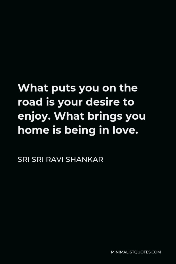 Sri Sri Ravi Shankar Quote - What puts you on the road is your desire to enjoy. What brings you home is being in love.
