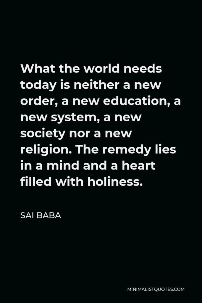 Sai Baba Quote - What the world needs today is neither a new order, a new education, a new system, a new society nor a new religion. The remedy lies in a mind and a heart filled with holiness.