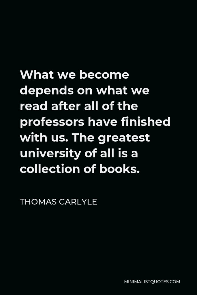 Thomas Carlyle Quote - What we become depends on what we read after all of the professors have finished with us. The greatest university of all is a collection of books.