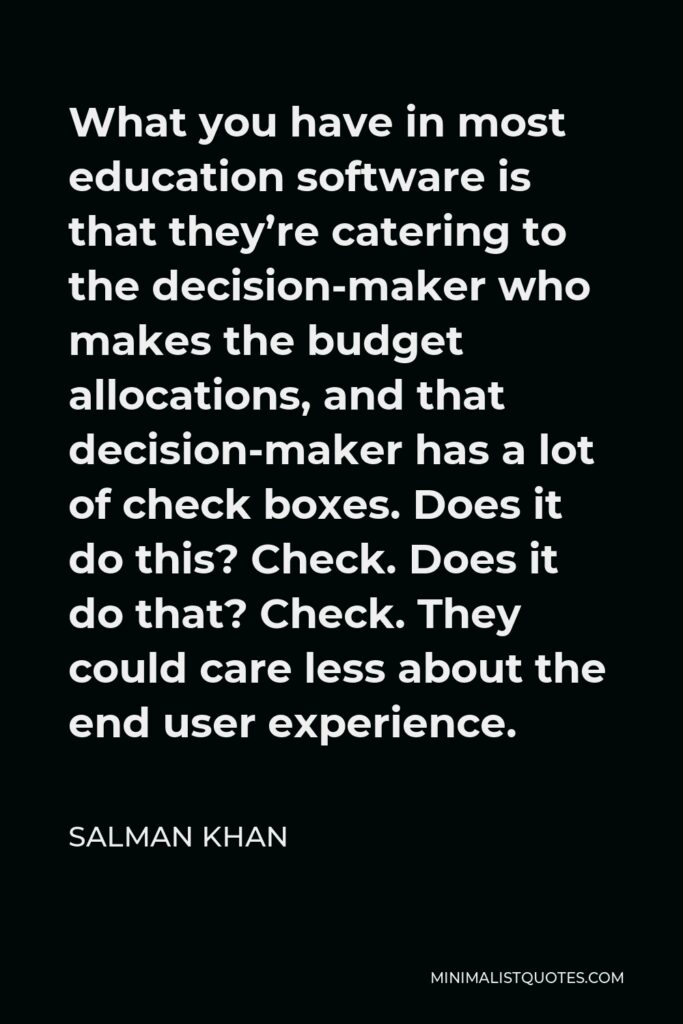 Salman Khan Quote - What you have in most education software is that they're catering to the decision-maker who makes the budget allocations, and that decision-maker has a lot of check boxes. Does it do this? Check. Does it do that? Check. They could care less about the end user experience.
