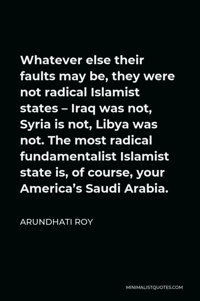 Arundhati Roy Quote - Whatever else their faults may be, they were not radical Islamist states – Iraq was not, Syria is not, Libya was not. The most radical fundamentalist Islamist state is, of course, your America's Saudi Arabia.