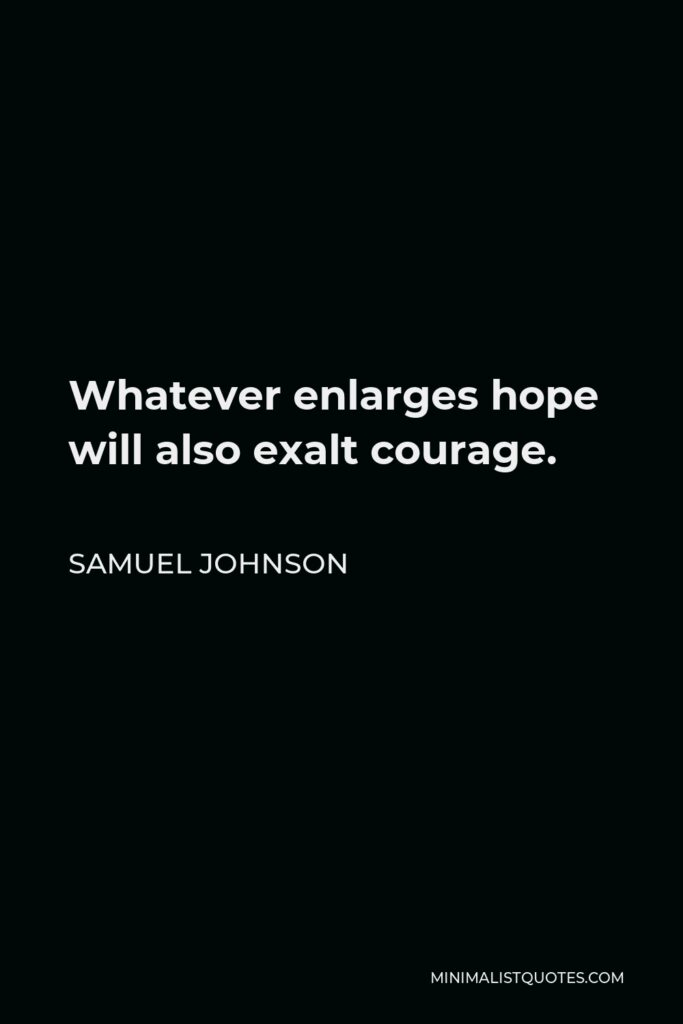 Samuel Johnson Quote - Whatever enlarges hope will also exalt courage.