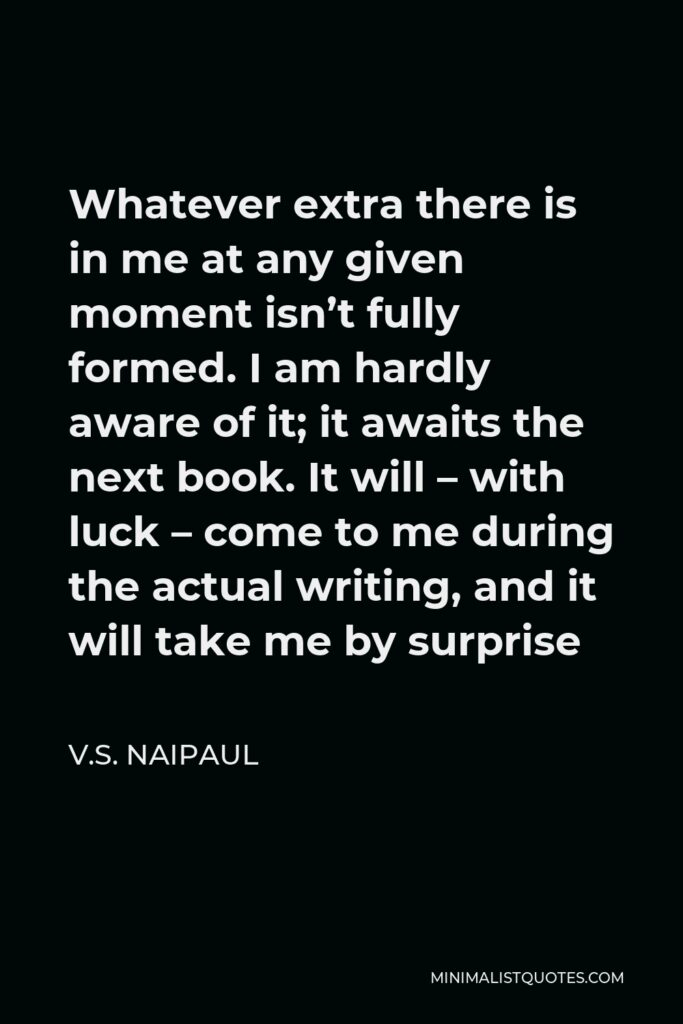 V.S. Naipaul Quote - Whatever extra there is in me at any given moment isn't fully formed. I am hardly aware of it; it awaits the next book. It will – with luck – come to me during the actual writing, and it will take me by surprise