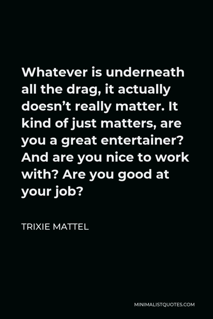 Trixie Mattel Quote - Whatever is underneath all the drag, it actually doesn't really matter. It kind of just matters, are you a great entertainer? And are you nice to work with? Are you good at your job?
