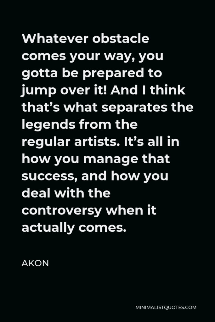 Akon Quote - Whatever obstacle comes your way, you gotta be prepared to jump over it! And I think that's what separates the legends from the regular artists. It's all in how you manage that success, and how you deal with the controversy when it actually comes.