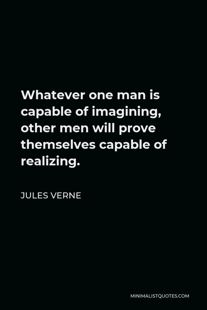 Jules Verne Quote - Whatever one man is capable of imagining, other men will prove themselves capable of realizing.