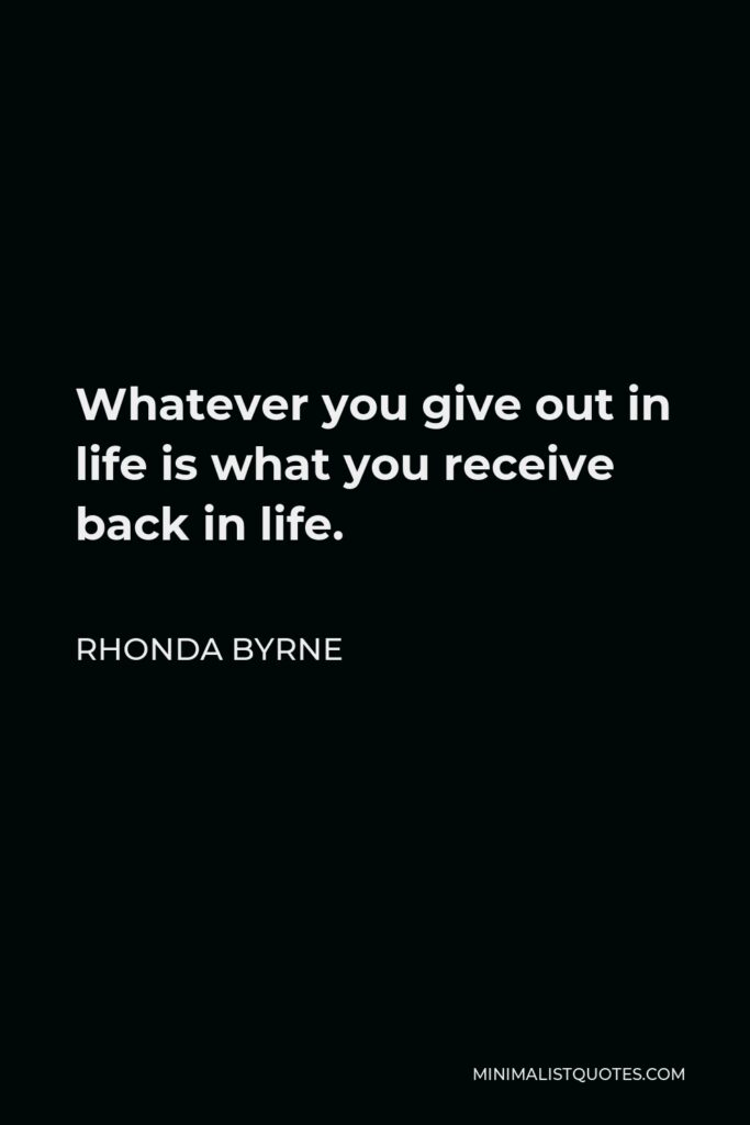 Rhonda Byrne Quote - Whatever you give out in life is what you receive back in life.