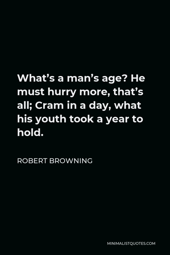 Robert Browning Quote - What's a man's age? He must hurry more, that's all; Cram in a day, what his youth took a year to hold.