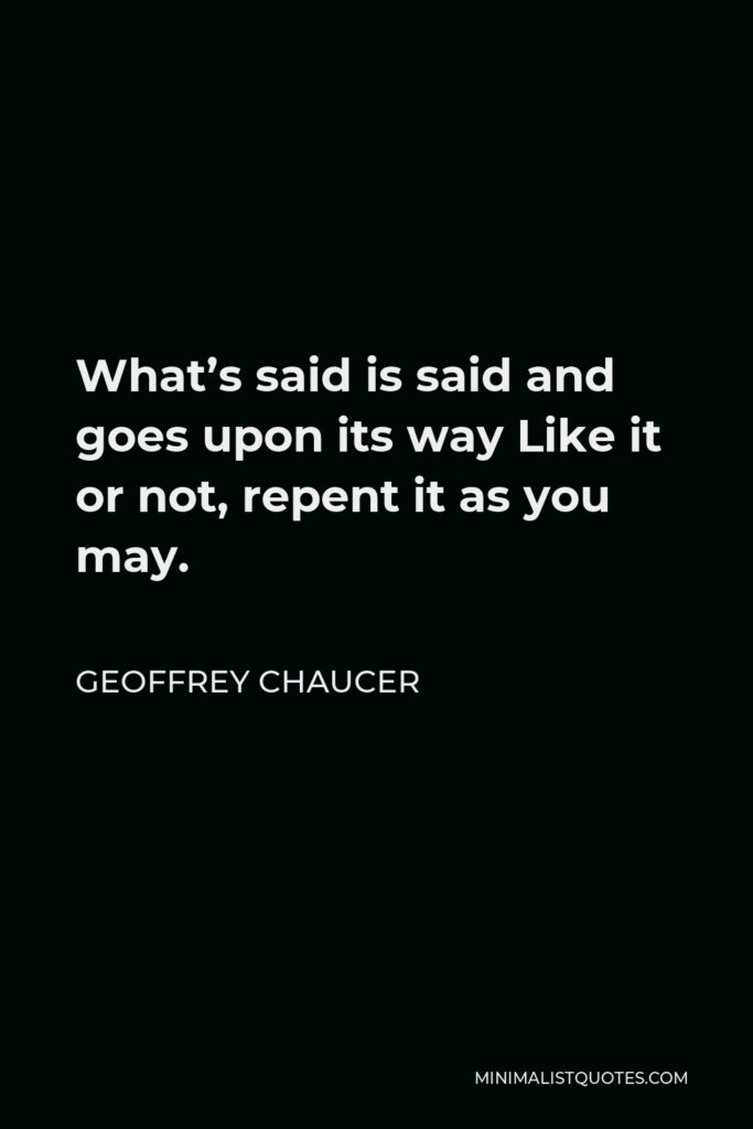 Geoffrey Chaucer Quote - What's said is said and goes upon its way Like it or not, repent it as you may.