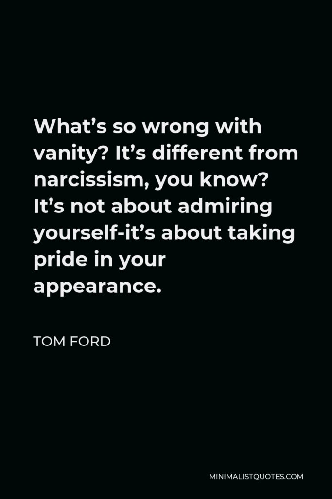 Tom Ford Quote - What's so wrong with vanity? It's different from narcissism, you know? It's not about admiring yourself-it's about taking pride in your appearance.