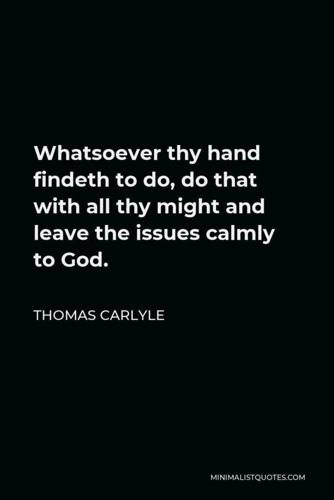 Thomas Carlyle Quote - Whatsoever thy hand findeth to do, do that with all thy might and leave the issues calmly to God.