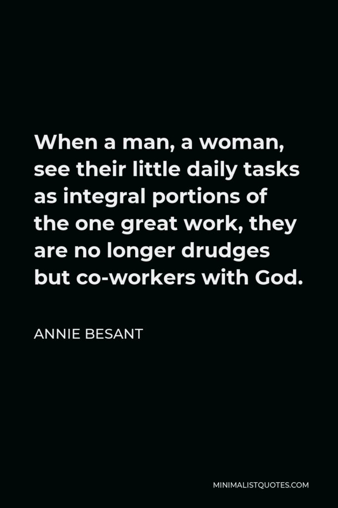 Annie Besant Quote - When a man, a woman, see their little daily tasks as integral portions of the one great work, they are no longer drudges but co-workers with God.