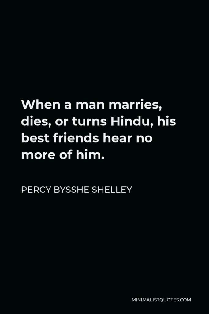 Percy Bysshe Shelley Quote - When a man marries, dies, or turns Hindu, his best friends hear no more of him.