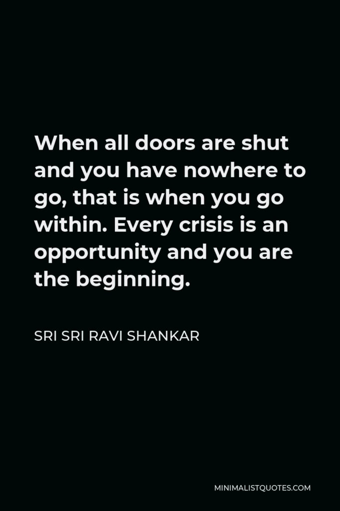 Sri Sri Ravi Shankar Quote - When all doors are shut and you have nowhere to go, that is when you go within. Every crisis is an opportunity and you are the beginning.