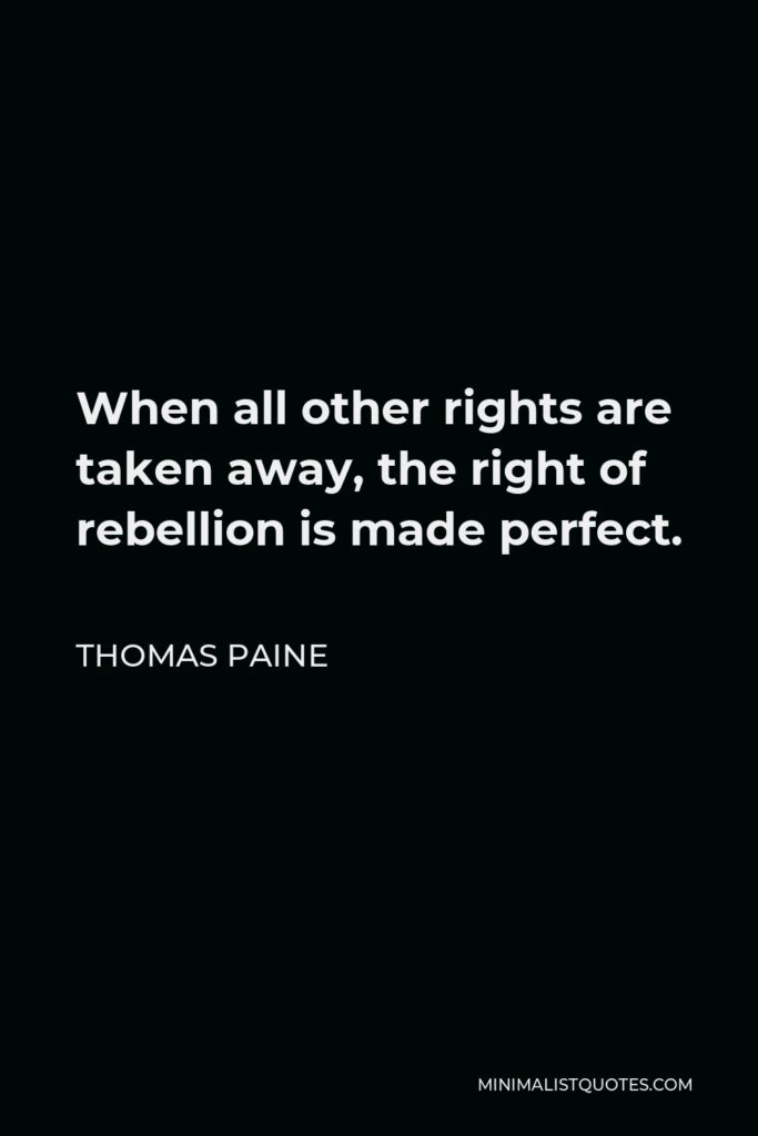 Thomas Paine Quote - When all other rights are taken away, the right of rebellion is made perfect.