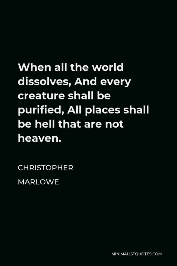 Christopher Marlowe Quote - When all the world dissolves, And every creature shall be purified, All places shall be hell that are not heaven.
