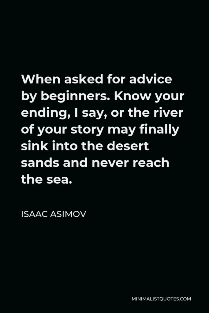 Isaac Asimov Quote - When asked for advice by beginners. Know your ending, I say, or the river of your story may finally sink into the desert sands and never reach the sea.