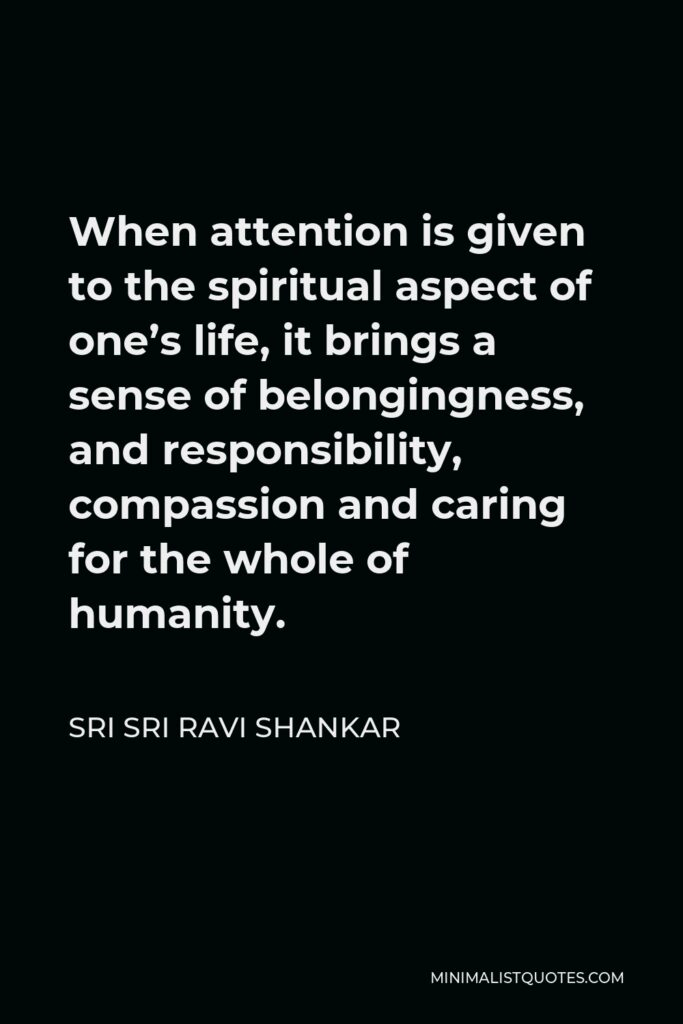 Sri Sri Ravi Shankar Quote - When attention is given to the spiritual aspect of one's life, it brings a sense of belongingness, and responsibility, compassion and caring for the whole of humanity.
