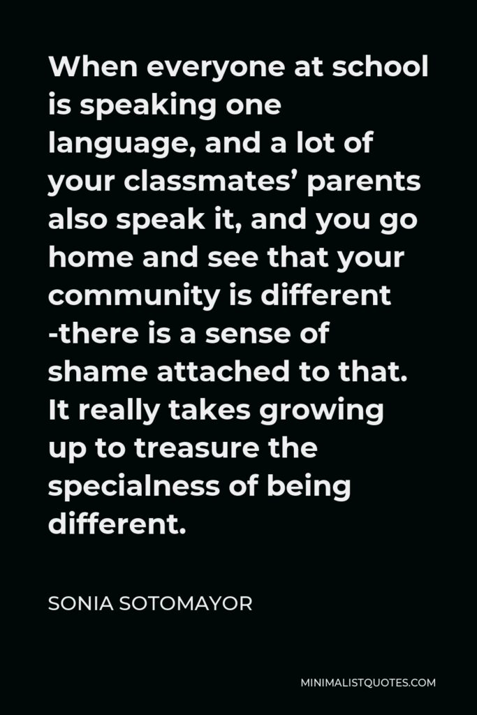Sonia Sotomayor Quote - When everyone at school is speaking one language, and a lot of your classmates' parents also speak it, and you go home and see that your community is different -there is a sense of shame attached to that. It really takes growing up to treasure the specialness of being different.