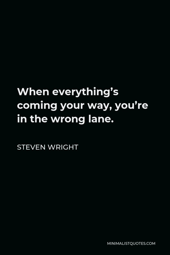 Steven Wright Quote - When everything's coming your way, you're in the wrong lane.