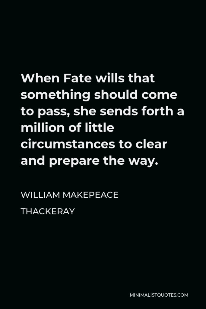 William Makepeace Thackeray Quote - When Fate wills that something should come to pass, she sends forth a million of little circumstances to clear and prepare the way.