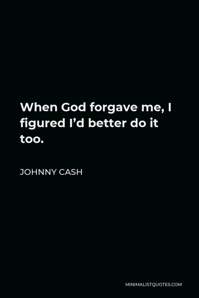Johnny Cash Quote - When God forgave me, I figured I'd better do it too.