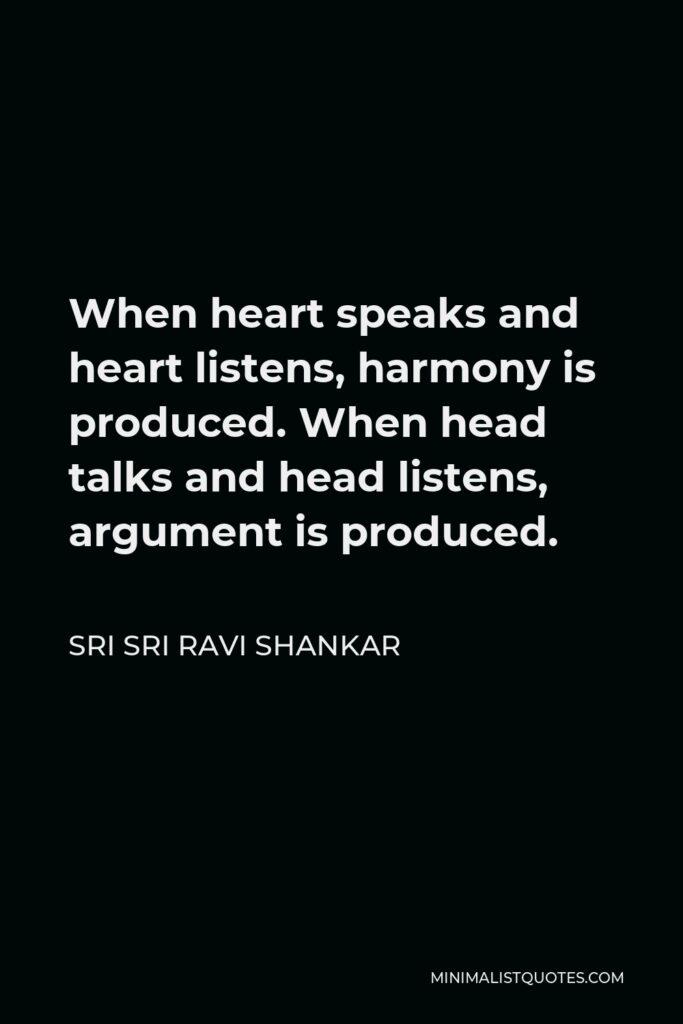 Sri Sri Ravi Shankar Quote - When heart speaks and heart listens, harmony is produced. When head talks and head listens, argument is produced.