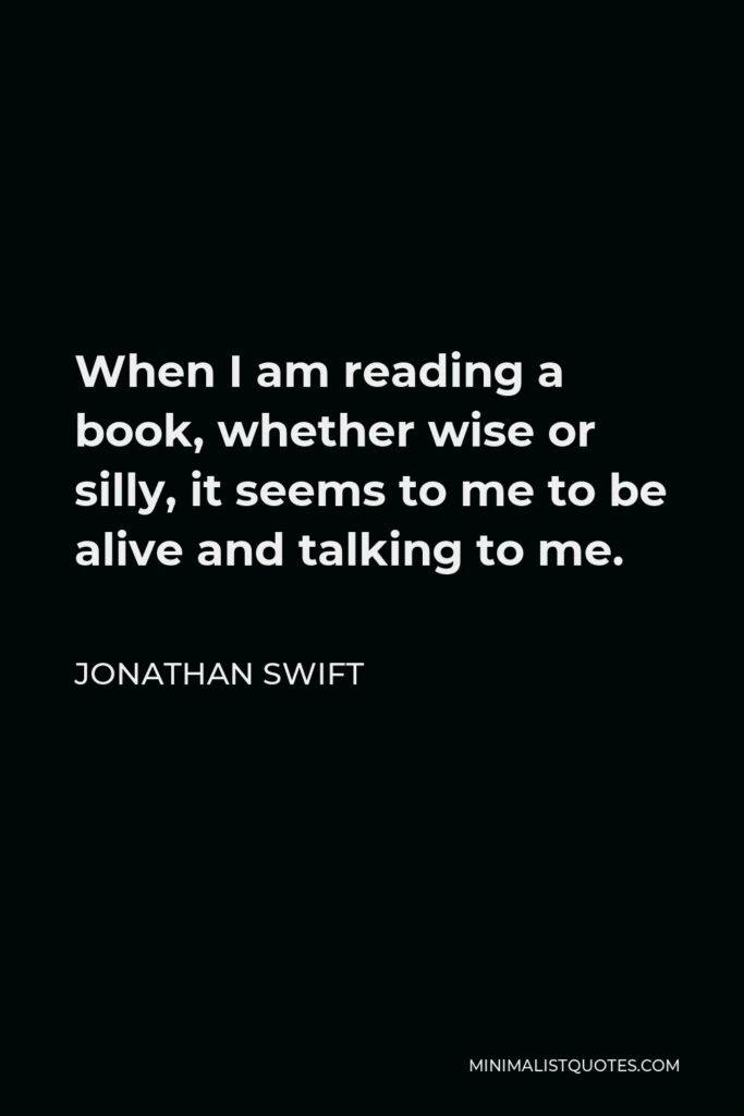Jonathan Swift Quote - When I am reading a book, whether wise or silly, it seems to me to be alive and talking to me.