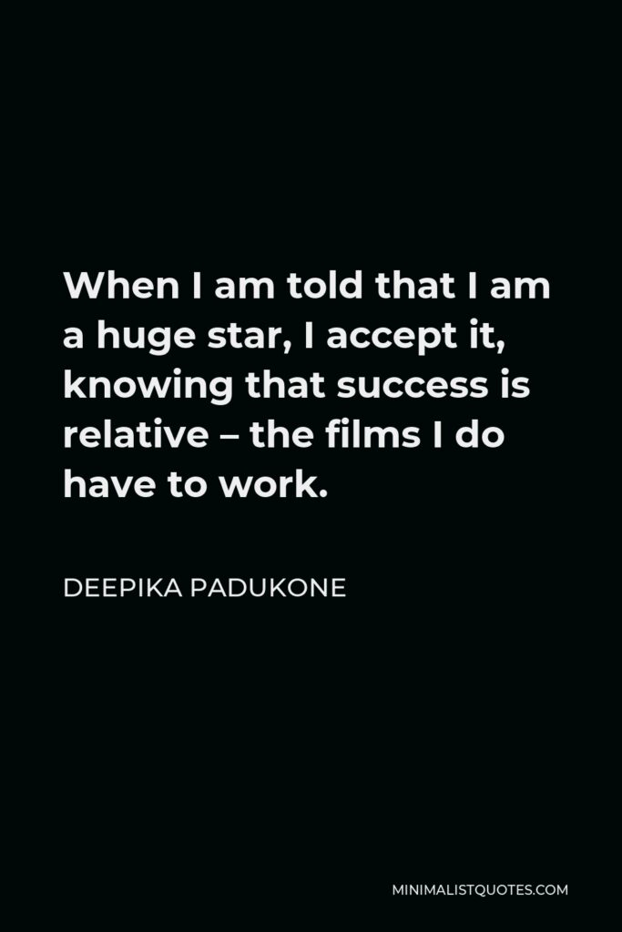 Deepika Padukone Quote - When I am told that I am a huge star, I accept it, knowing that success is relative – the films I do have to work.