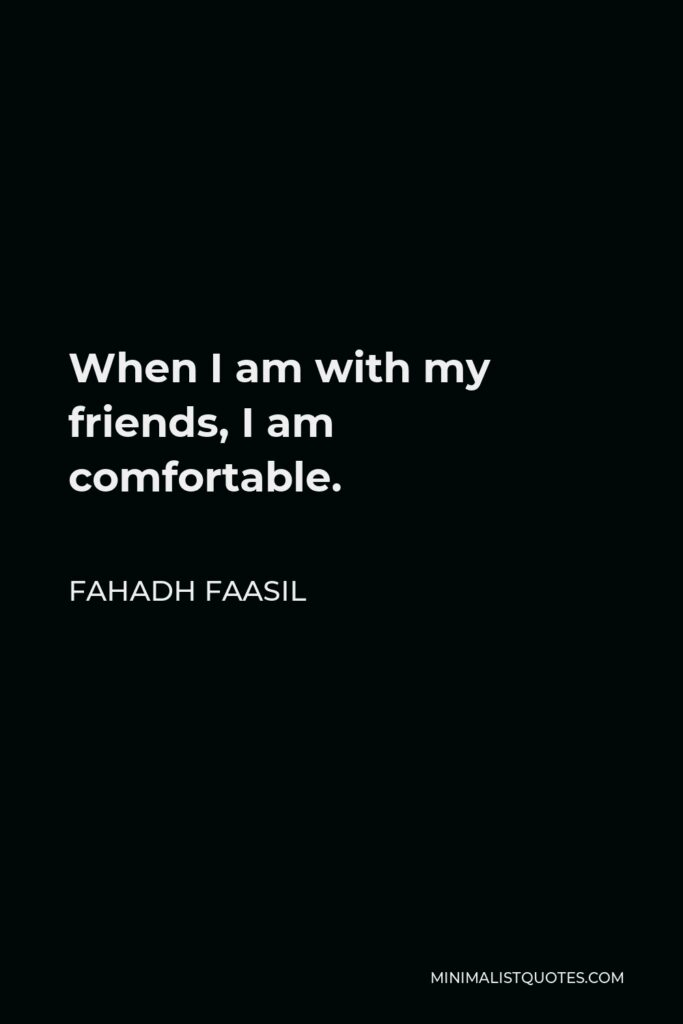 Fahadh Faasil Quote - When I am with my friends, I am comfortable.
