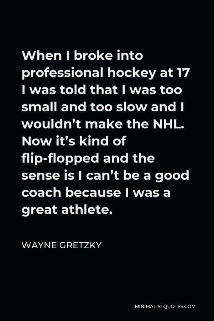 Wayne Gretzky Quote - When I broke into professional hockey at 17 I was told that I was too small and too slow and I wouldn't make the NHL. Now it's kind of flip-flopped and the sense is I can't be a good coach because I was a great athlete.