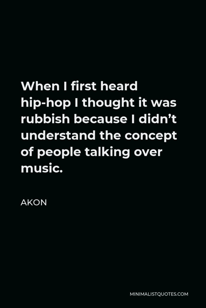 Akon Quote - When I first heard hip-hop I thought it was rubbish because I didn't understand the concept of people talking over music.