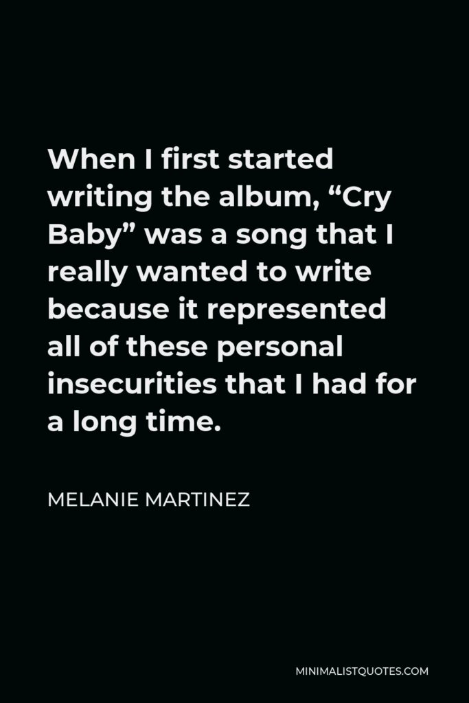 """Melanie Martinez Quote - When I first started writing the album, """"Cry Baby"""" was a song that I really wanted to write because it represented all of these personal insecurities that I had for a long time."""