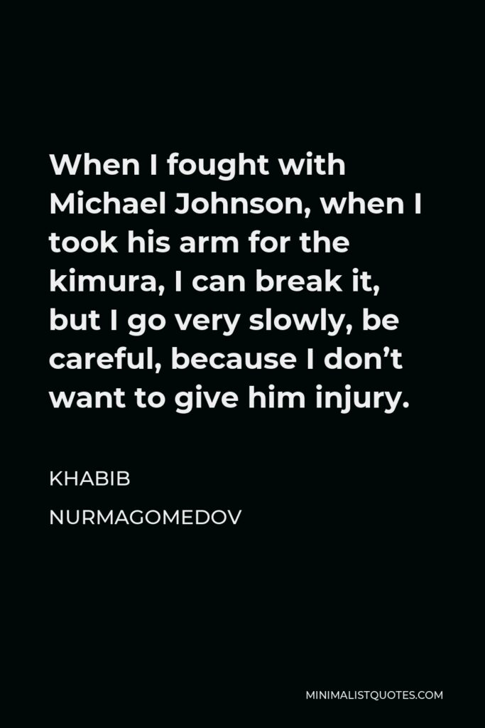Khabib Nurmagomedov Quote - When I fought with Michael Johnson, when I took his arm for the kimura, I can break it, but I go very slowly, be careful, because I don't want to give him injury.