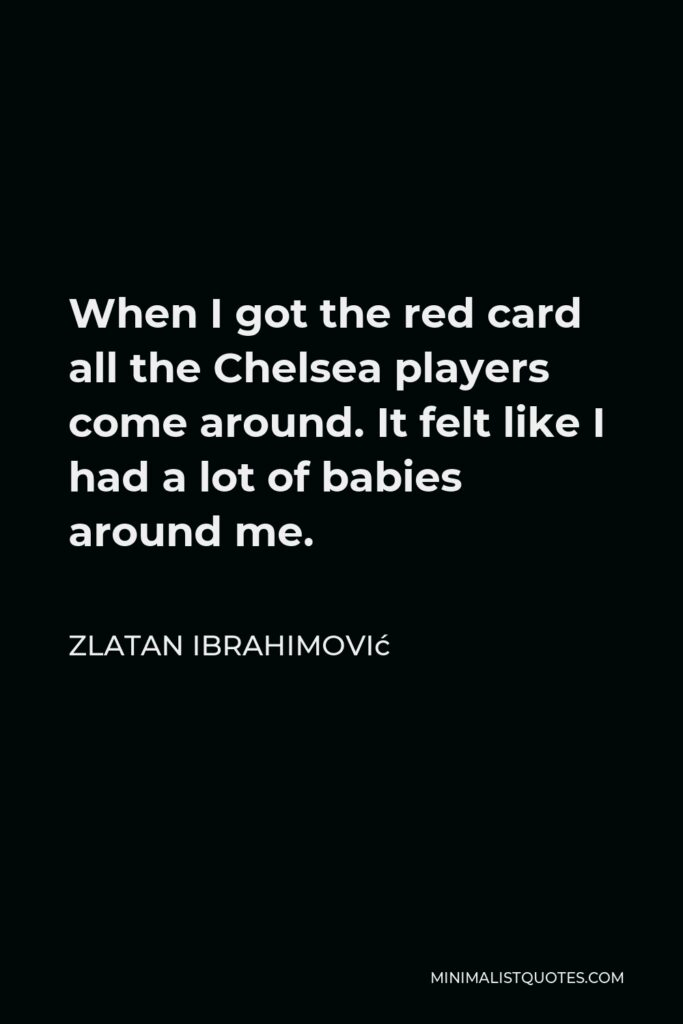 Zlatan Ibrahimović Quote - When I got the red card all the Chelsea players come around. It felt like I had a lot of babies around me.