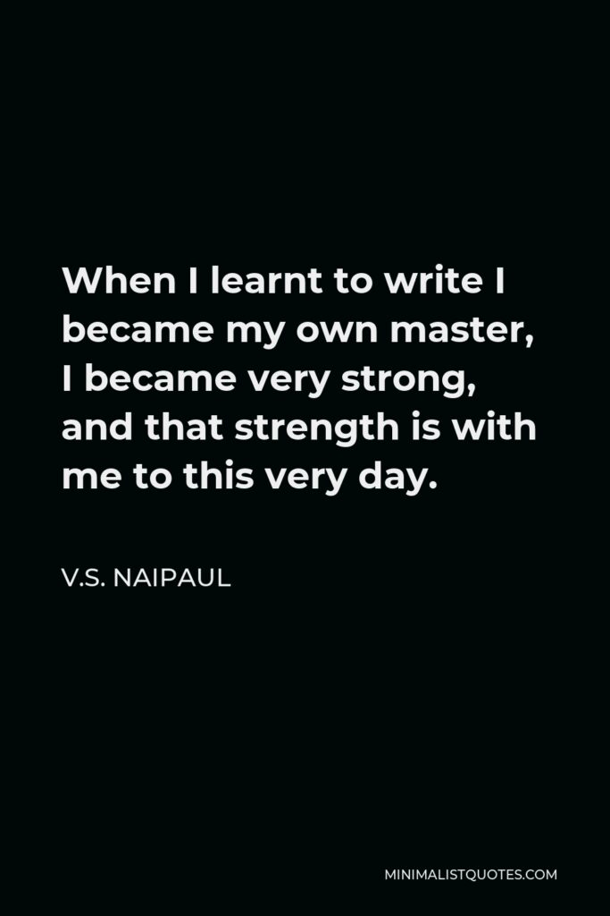 V.S. Naipaul Quote - When I learnt to write I became my own master, I became very strong, and that strength is with me to this very day.