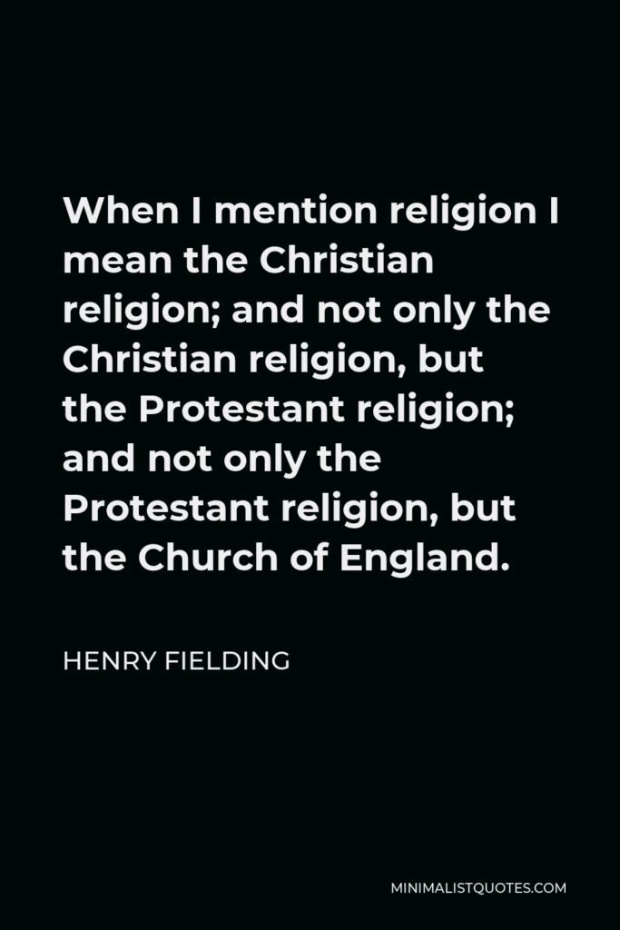 Henry Fielding Quote - When I mention religion I mean the Christian religion; and not only the Christian religion, but the Protestant religion; and not only the Protestant religion, but the Church of England.