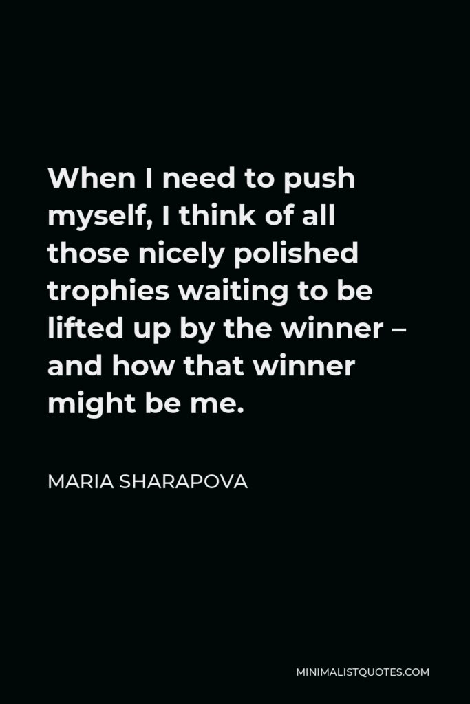 Maria Sharapova Quote - When I need to push myself, I think of all those nicely polished trophies waiting to be lifted up by the winner – and how that winner might be me.