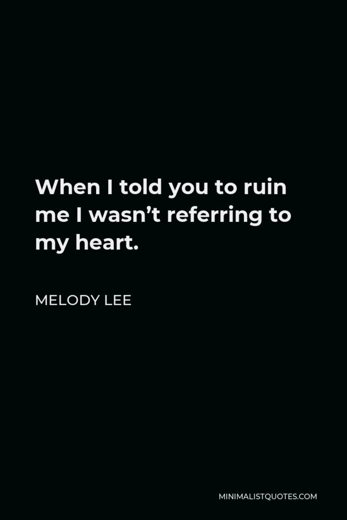 Melody Lee Quote - When I told you to ruin me I wasn't referring to my heart.