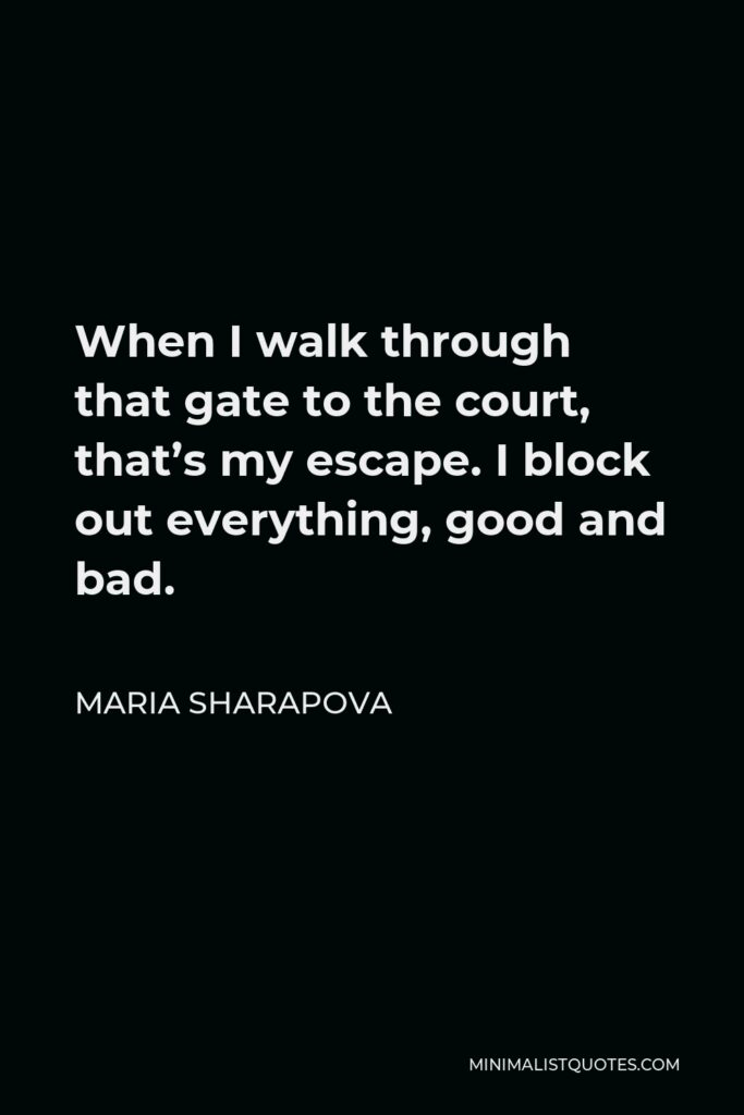 Maria Sharapova Quote - When I walk through that gate to the court, that's my escape. I block out everything, good and bad.