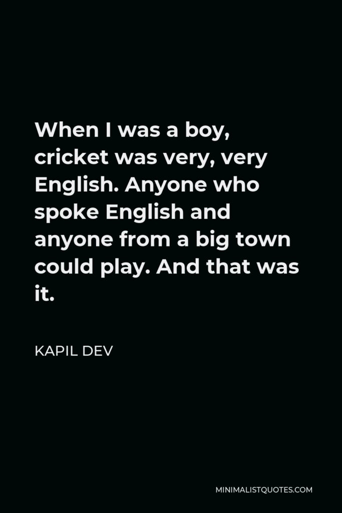 Kapil Dev Quote - When I was a boy, cricket was very, very English. Anyone who spoke English and anyone from a big town could play. And that was it.