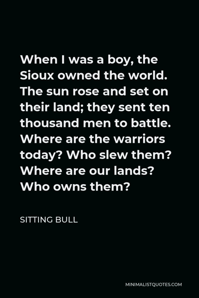 Sitting Bull Quote - When I was a boy, the Sioux owned the world. The sun rose and set on their land; they sent ten thousand men to battle. Where are the warriors today? Who slew them? Where are our lands? Who owns them?