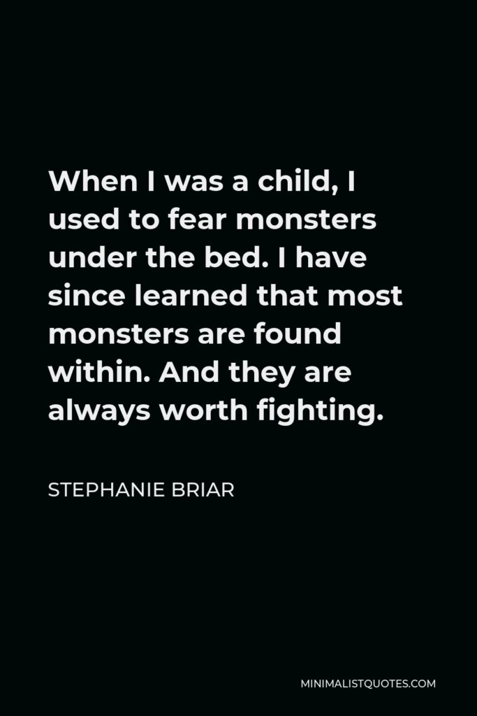 Stephanie Briar Quote - When I was a child, I used to fear monsters under the bed. I have since learned that most monsters are found within. And they are always worth fighting.
