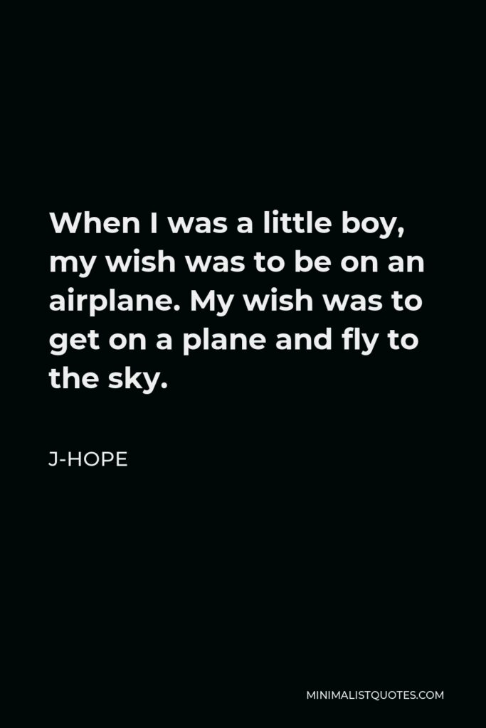 J-Hope Quote - When I was a little boy, my wish was to be on an airplane. My wish was to get on a plane and fly to the sky.