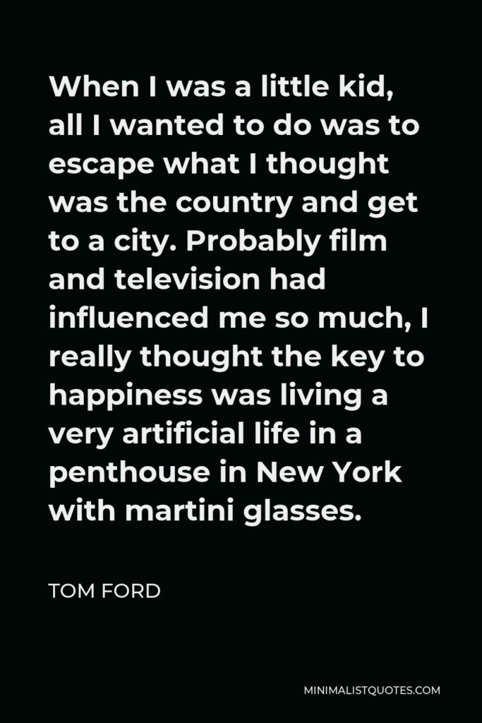 Tom Ford Quote - When I was a little kid, all I wanted to do was to escape what I thought was the country and get to a city. Probably film and television had influenced me so much, I really thought the key to happiness was living a very artificial life in a penthouse in New York with martini glasses.
