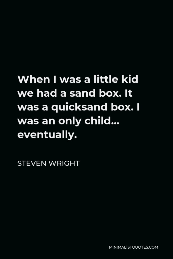 Steven Wright Quote - When I was a little kid we had a sand box. It was a quicksand box. I was an only child… eventually.