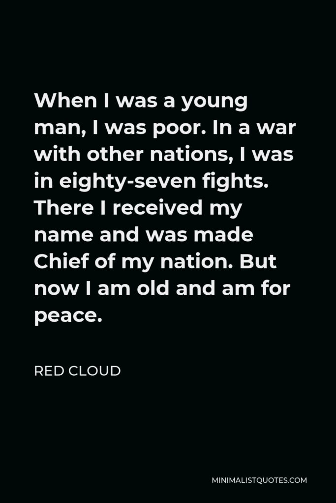 Red Cloud Quote - When I was a young man, I was poor. In a war with other nations, I was in eighty-seven fights. There I received my name and was made Chief of my nation. But now I am old and am for peace.