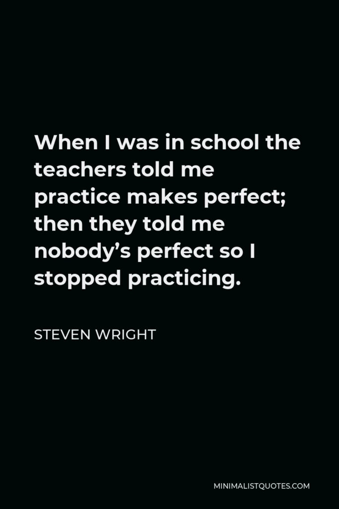 Steven Wright Quote - When I was in school the teachers told me practice makes perfect; then they told me nobody's perfect so I stopped practicing.