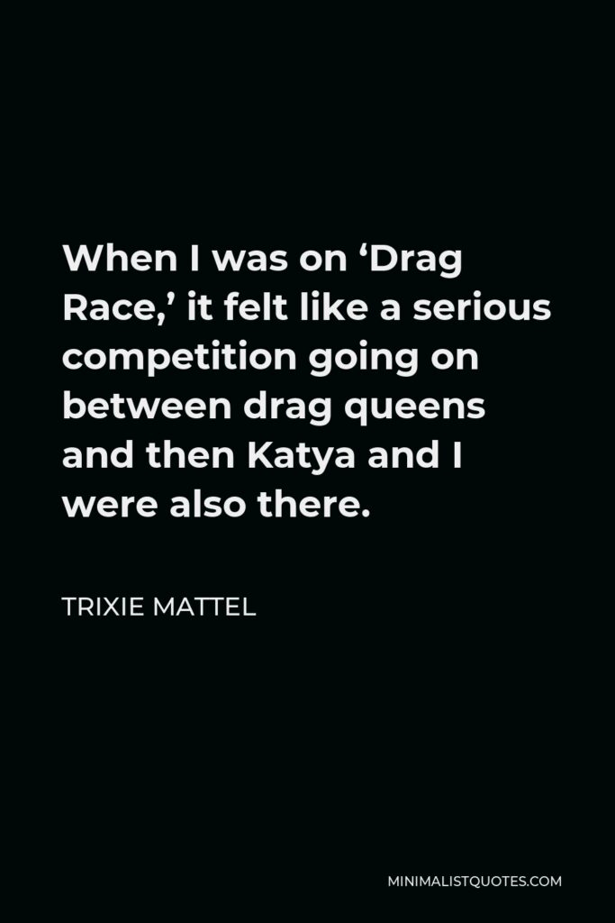 Trixie Mattel Quote - When I was on 'Drag Race,' it felt like a serious competition going on between drag queens and then Katya and I were also there.